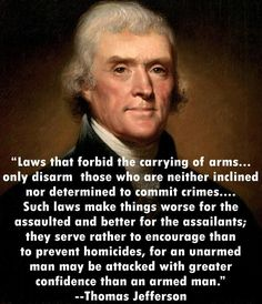 """Laws that forbid that carrying of arms ... only disarm those who are neither inclined nor determined to commit crimes. ... Such laws make things worse for the assaulted and better for the assailants; they serve rather to encourage than to prevent homicides, for an unarmed man may be attacked with greater confidence than an armed man."" –Thomas Jefferson"