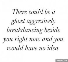 There could be a ghost aggressively breakdancing beside you right now and you would have no idea.| Uhm, awkward.