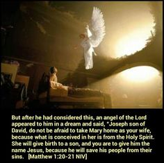 """Matthew 1:20-21 NIV But after he had considered this, an angel of the Lord appeared to him in a dream and said, """"Joseph son of David, do not be afraid to take Mary home as your wife, because what is conceived in her is from the Holy Spirit. She will give birth to a son, and you are to give him the name Jesus, because he will save his people from their sins."""""""