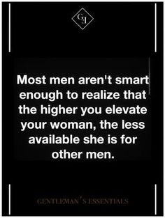Most men aren't smart enough to realize that the higher you elevate your woman, the less available she is for other men.