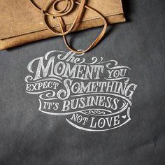 The moment you expect something it's business, not love
