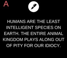 Humans are the least intelligent species on Earth. The entire animal kingdom plays along out of pity for our idiocy.