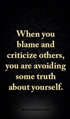 When you blame and criticize others, you are avoiding some truth about yourself. True isnt it Blame Quotes, True Quotes, Words Quotes, Quotes To Live By, Motivational Quotes, Inspirational Quotes, Random Quotes, Funny Quotes, Best Love Quotes