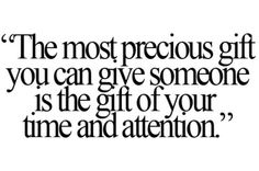 """The most precious gift you can give some is the gift of your time and attention """