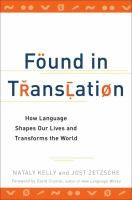 Found in translation : how language shapes our lives and transforms the world / Nataly Kelly and Jost Zetzsche