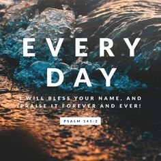 Every day I will bless your name, and praise it forever and ever! -Psalm 145:2