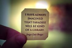 """Borges's Paradise. The quote is actually:  """"I have always imagined paradise to be a kind of library""""."""