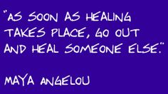 Maya Angelou - As soon as healing takes place, go out and heal someone else.