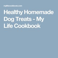 Healthy Homemade Dog Treats - My Life Cookbook
