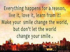 Everything happens for a reason. Live it, love it, learn from it!  Make your smile change the world, but don't let the world change your smile.