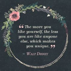 The more you like yourself, the less you are like anyone else, wich makes you unique. -Walt Disney