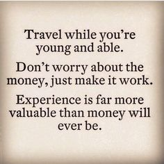 Travel while you're young and able. Don't worry about the money, just make it work. Experience is far more valuable than money will ever be. travel destinations #travel #wanderlust #explore: