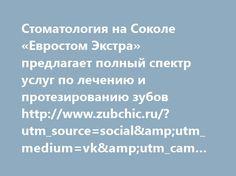 http://www.zubchic.ru/?utm_source=social&utm_medium=vk&utm_campaign=1439081  Стоматология на Соколе «Евростом Экстра» предлагает полный спектр услуг по лечению и протезированию зубов http://www.zubchic.ru/?utm_source=social&utm_medium=vk&utm_campaign=1439081