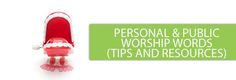 Personal & Public Worship Words. Tips and Resources.