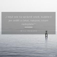 I když jste na správné cestě, budete-li jen sedět a čekat, nakonec nikam nedojdete. - Will Rogers #cesta Story Quotes, Teamwork, Motto, True Stories, Motivation, Words, Inspiration, Beautiful, Biblical Inspiration