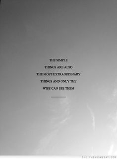 The simply things are also the most extraordinary things and only the wise can see them
