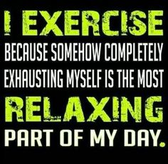 completely exhausting myself is the most relaxing part of my day.