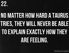 Taurus... So true... I don't quite understand why words seem inadequate but often they are... they lack the power or the passion or the complete description as to what transpires what is inside a Taurus...