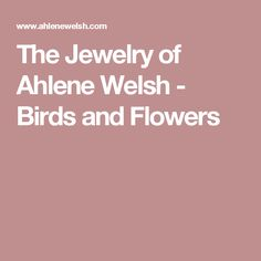 The Jewelry of Ahlene Welsh - Birds and Flowers