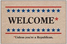 "Welcome Unless Republican Doormat by High Cotton Inc.. $19.99. Easy care; wash with hose and a brush. Dry flat.. Practical and useful. Great gift.. Perfect bound stitched edges.. Doormat is 18"" x 27"". Doormat: Welcome*  *Unless you're a Republican.  - Humorous, durable doormat. A great way to welcome guests. Manufactured in USA."