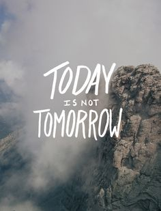 Today is not Tomorro
