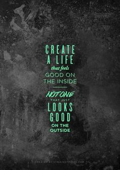 """Create a life that feels good on the inside, not on that just looks good on the outside."" love this!"