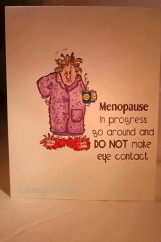 Menopause...I repeat, DO NOT make eye contact! post menopausal is the F**king worst!!!