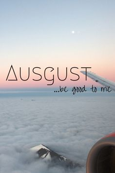 August, be good to me.