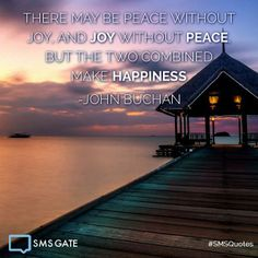 There may be Peace without Joy, and Joy without Peace, but the two combined make Happiness. -John Buchan #SMSQuotes