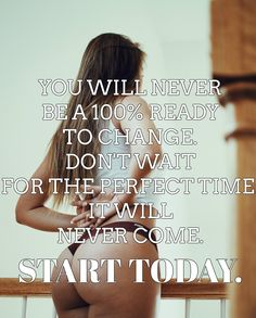 YOU WILL NEVER BE A 100% READY TO CHANGE. DON'T WAIT FOR THE PERFECT TIME. IT WILL NEVER COME. START TODAY.