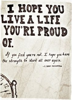 I hope you live a life youre proud of. And if youre not, I hope you have the strength to start all over again.