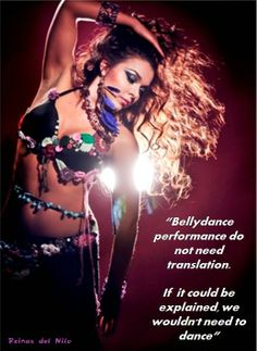 """Bellydance performance do not need translation. If it could be explained, we wouldn't need to dance""."