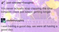BUT WHAT IF THE LAST TIME I CLAPPED WAS  LITERALLY THE LAST TIME AND I NEVER CLAP AGAIN