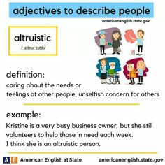 Adjective to describe people: Altruistic : Caring about the needs or feelings of other people; unselfish concern for others. English Grammar Book, English Adjectives, English Phrases, English Idioms, English Language Learning, English Words, English Lessons, Teaching English, Vocabulary Practice