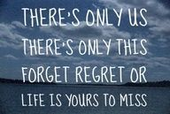 There's only us, there's only this, forget regret or life if yours to miss.