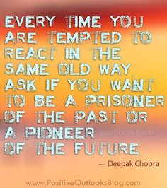 Every time you are tempted to react in the same old way, ask if you want to be a prisoner of the past or a pioneer of the future.   ~Deepak Chopra