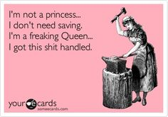 I'm not a princess... I don't need saving, I'm a freaking Queen... I got this shit handled.!!