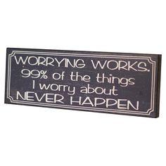Who else needs this sign? Worrying works! 99% of the things I worry about never happen!