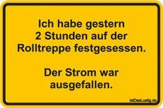 Ich habe gestern 2 Stunden auf der Rolltreppe festgesessen.  Der Strom war ausgefallen. ... gefunden auf https://www.istdaslustig.de/spruch/2553 #lustig #sprüche #fun #spass