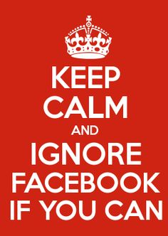 KEEP CALM AND IGNORE FACEBOOK IF YOU CAN
