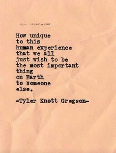 How unique to this human experience that we all just wish to be the most important thing on Earth to someone else. --Tyler Knott Gregson