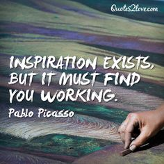 Inspiration exists, but it must find you working. Pablo Picasso