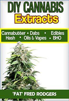 DIY Cannabis Exracts: The Ultimate Guide to DIY Marijuana Extracts: Cannabis Oil, Dabs, Hash, Cannabutter, and Edibles (Marijuana seeds, Marijuana strains, indoor growing, cannabis dabbing)