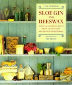 Sloe Gin and Beeswax: Seasonal Recipes & Hints from Traditional Household Storerooms