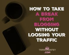 How To Take A Break From Blogging Without Loosing Your Traffic - Teresa Batey