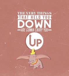 Dumbo - the very things that held you down are gonna carry you up