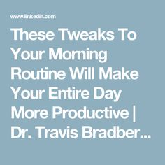 These Tweaks To Your Morning Routine Will Make Your Entire Day More Productive | Dr. Travis Bradberry | Pulse | LinkedIn