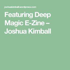 Featuring Deep Magic E-Zine – Joshua Kimball
