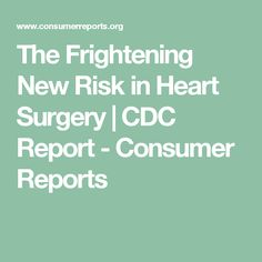 The Frightening New Risk in Heart Surgery   CDC Report - Consumer Reports