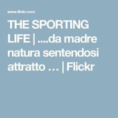 THE SPORTING LIFE | ....da madre natura sentendosi attratto … | Flickr